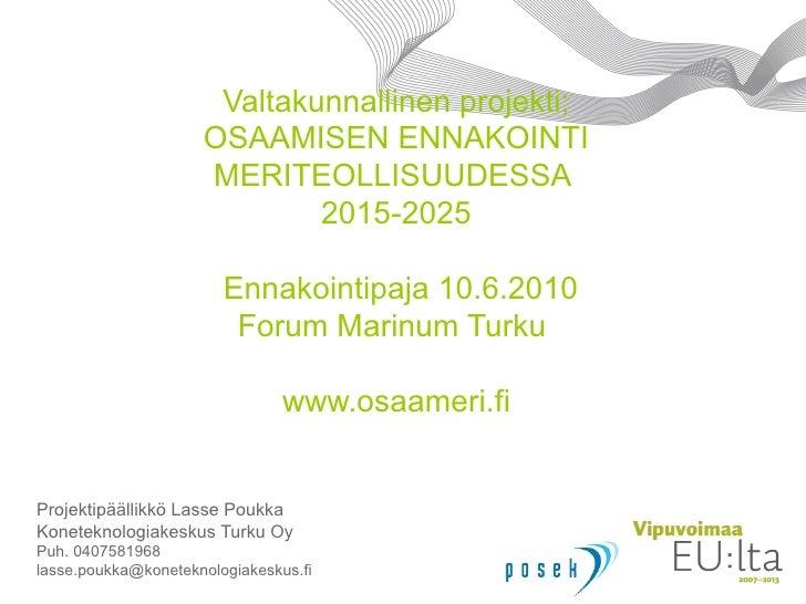 Valtakunnallinen projekti; OSAAMISEN ENNAKOINTI MERITEOLLISUUDESSA  2015-2025  Ennakointipaja 10.6.2010 Forum Marinum Turk...