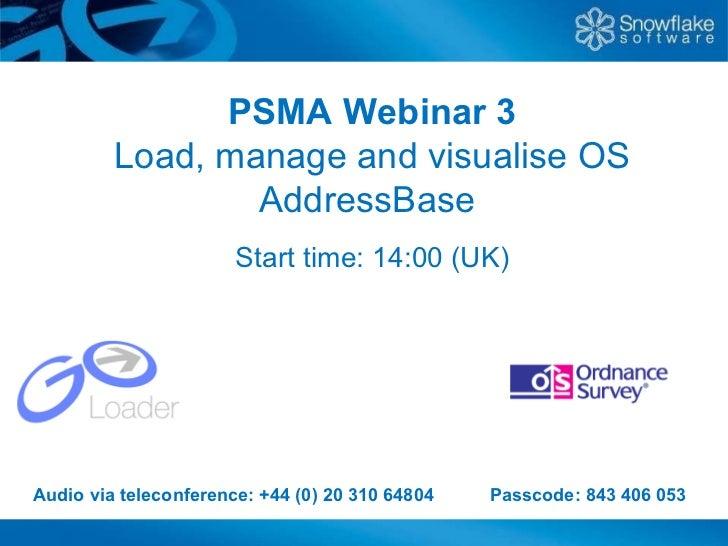 PSMA Webinar 3 Load, manage and visualise OS AddressBase  Start time: 14:00 (UK) Audio via teleconference: +44 (0) 20 310 ...