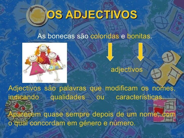 OS ADJECTIVOS As bonecas são  coloridas  e  bonitas . adjectivos Adjectivos são palavras que modificam os nomes, indicando...