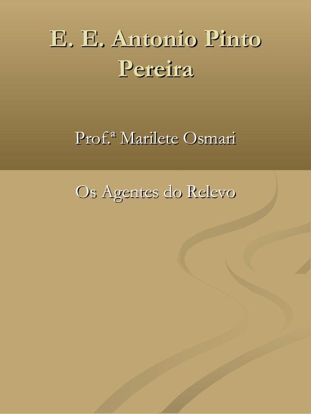 E. E. Antonio Pinto      Pereira  Prof.ª Marilete Osmari  Os Agentes do Relevo