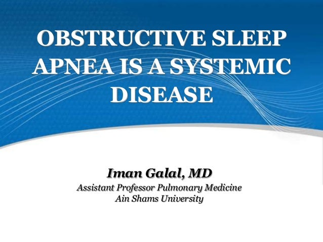OBSTRUCTIVE SLEEP APNEA IS A SYSTEMIC DISEASE Iman Galal, MD Assistant Professor Pulmonary Medicine Ain Shams University