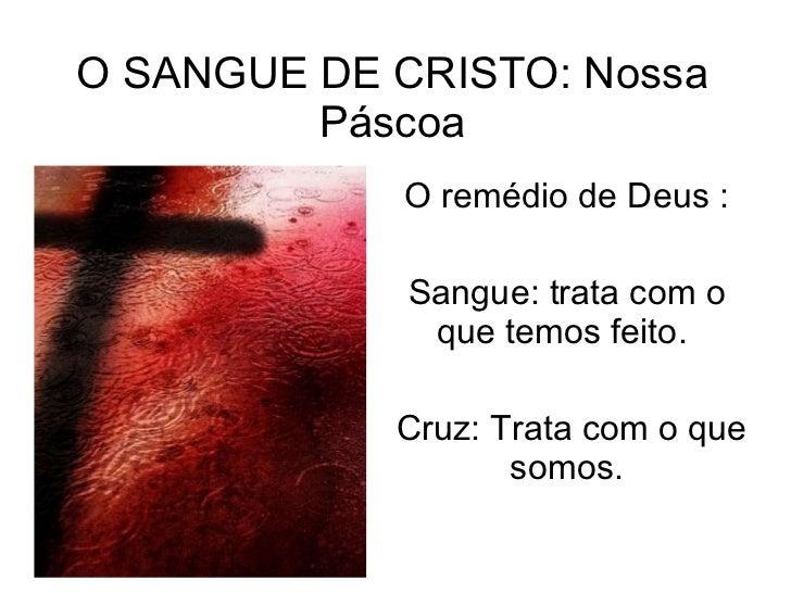 O SANGUE DE CRISTO: Nossa Páscoa O remédio de Deus : Sangue: trata com o que temos feito.  Cruz: Trata com o que somos.