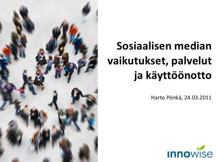 Sosiaalisen median vaikutukset, palvelut ja käyttöönotto Harto Pönkä, 24.03.2011