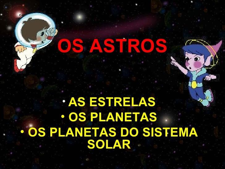 OS ASTROS     • AS  ESTRELAS      • OS PLANETAS• OS PLANETAS DO SISTEMA          SOLAR