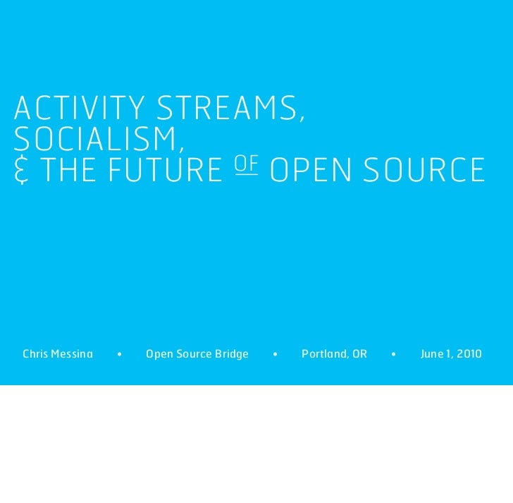 ACTIVITY STREAMS, SOCIALISM, & THE FUTURE OF OPEN SOURCE     Chris Messina   •   Open Source Bridge   •   Portland, OR   •...