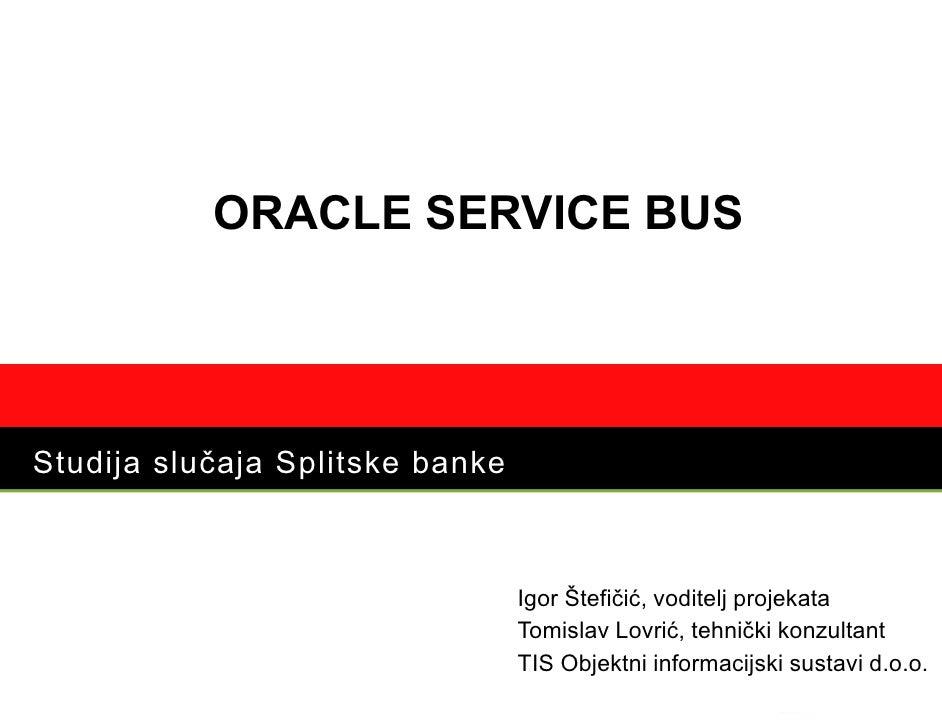 ORACLE SERVICE BUS     Studija slučaja Splitske banke                                     Igor Štefičić, voditelj projekat...