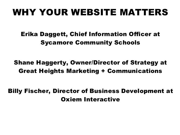 WHY YOUR WEBSITE MATTERS Erika Daggett, Chief Information Officer at Sycamore Community Schools Shane Haggerty, Owner/Dire...
