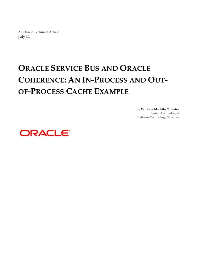 An Oracle Technical ArticleJuly 11ORACLE SERVICE BUS AND ORACLECOHERENCE: AN IN-PROCESS AND OUT-OF-PROCESS CACHE EXAMPLE  ...