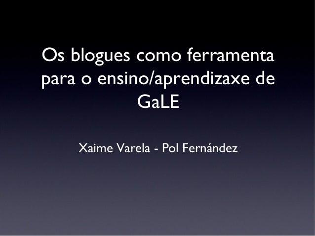Os blogues como ferramenta para o ensino/aprendizaxe de GaLE Xaime Varela - Pol Fernández