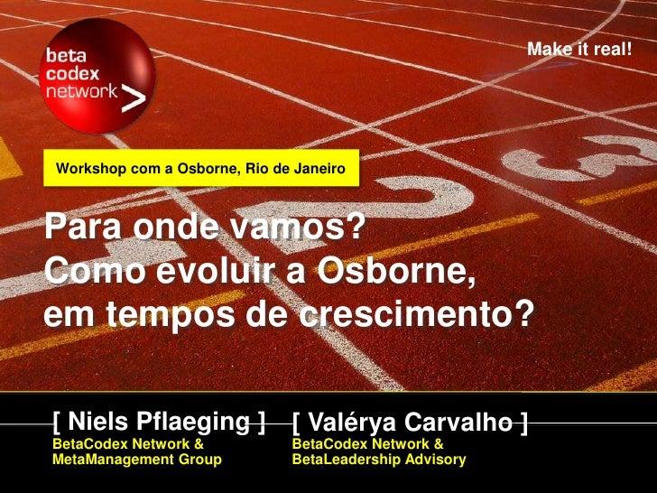 Make it real!     Workshop com a Osborne, Rio de Janeiro    Para onde vamos? Como evoluir a Osborne, em tempos de crescime...