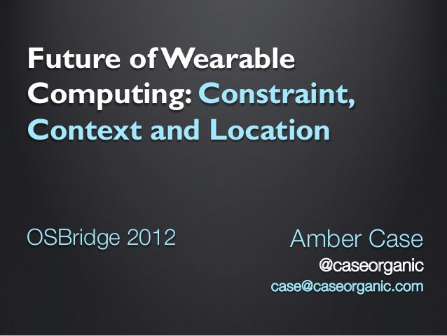 Future of Wearable Computing: Constraint, Context and Location   OSBridge 2012   Amber Case @caseorganic case@caseorganic....