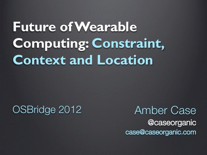Future of WearableComputing: Constraint,Context and LocationOSBridge 2012     Amber Case                      @caseorganic...