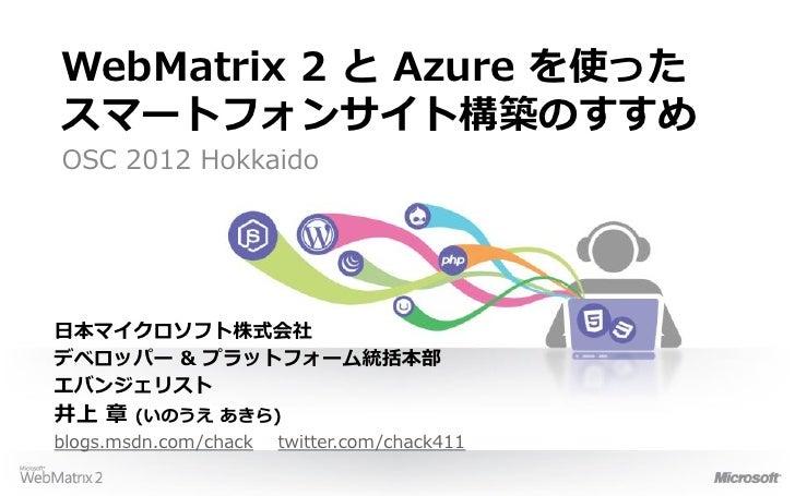 WebMatrix 2 と Azure を使ったスマートフォンサイト構築のすすめOSC 2012 Hokkaido日本マイクロソフト株式会社デベロッパー & プラットフォーム統括本部エバンジェリスト井上 章    (いのうえ あきら)blogs...