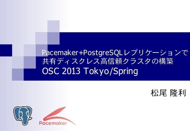 Pacemaker+PostgreSQLレプリケーションで共有ディスクレス高信頼クラスタの構築@OSC 2013 Tokyo/Spring