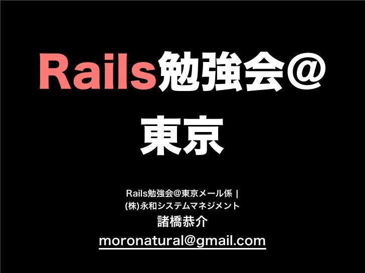 Rails勉強会@ 東京 Rails勉強会@東京メール係 ¦ (株)永和システムマネジメント 諸橋恭介 moronatural@gmail.com