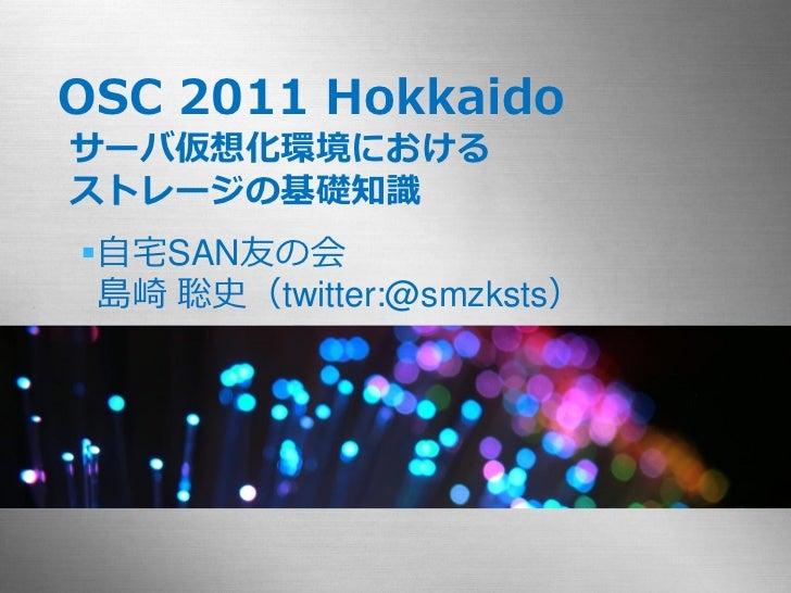 OSC 2011 Hokkaidoサーバ仮想化環境におけるストレージの基礎知識自宅SAN友の会 島崎 聡史(twitter:@smzksts)