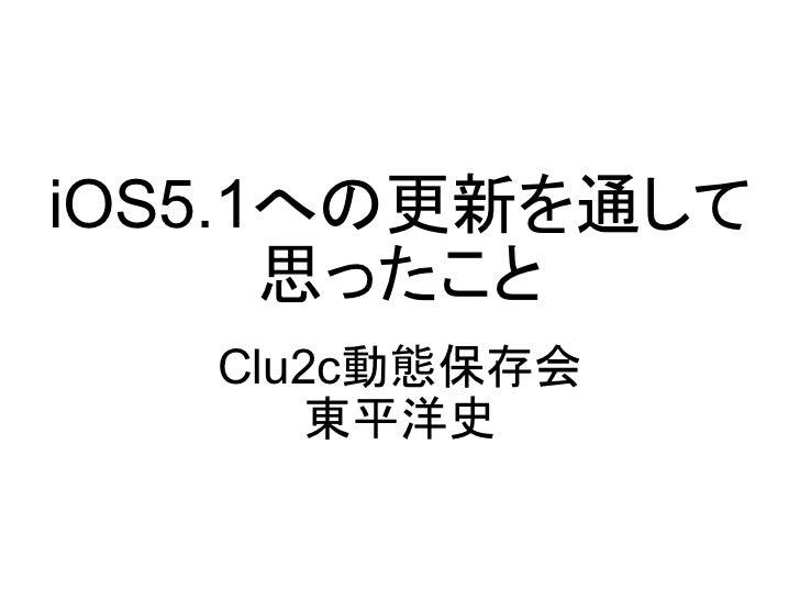 iOS5.1への更新を通して      思ったこと   Clu2c動態保存会       東平洋史
