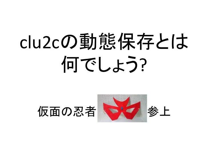clu2cの動態保存とはなんでしょう?(東海道らぐ 初オフ会 in オープンソースカンファレンス 2012 Kansai@Kyoto 資料)