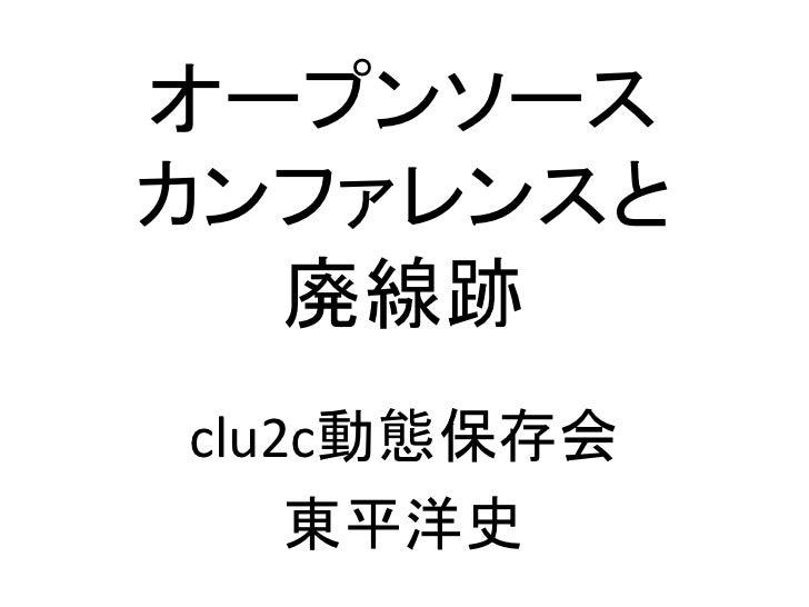 オープンソースカンファレンスと  廃線跡clu2c動態保存会    東平洋史