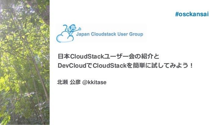 #osckansai日本CloudStackユーザー会の紹介とDevCloudでCloudStackを簡単に試してみよう!北瀬 公彦 @kkitase