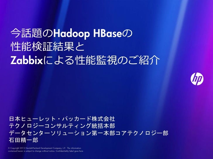 今話題のHadoop HBaseの  性能検証結果と  Zabbixによる性能監視のご紹介日本ヒューレット・パッカード株式会社テクノロジーコンサルティング統括本部データセンターソリューション第一本部コアテクノロジー部石田精一郎© Copyrig...