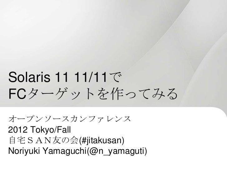 Solaris 11 11/11でFCターゲットを作ってみるオープンソースカンファレンス2012 Tokyo/Fall自宅SAN友の会(#jitakusan)Noriyuki Yamaguchi(@n_yamaguti)