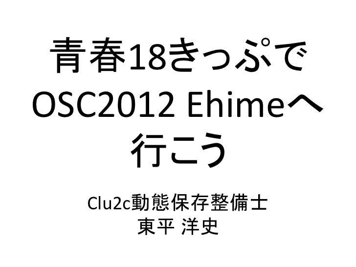 青春18きっぷでOSC2012 Ehimeへ     行こう  Clu2c動態保存整備士       東平 洋史