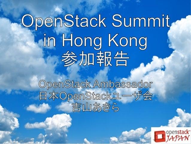 OpenStack Summit in Hong Kong 参加報告 OpenStack Ambassador 日本OpenStackユーザ会 吉山あきら