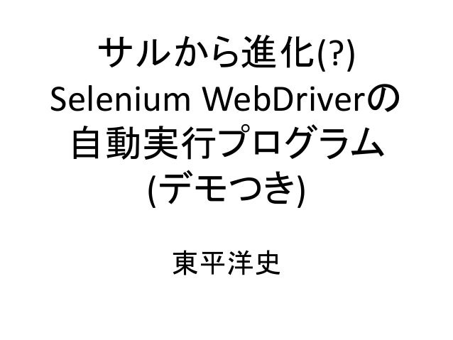 サルから進化(?) Selenium WebDriverの 自動実行プログラム (デモつき) 東平洋史