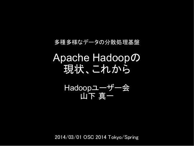 多種多様なデータの分散処理基盤  Apache Hadoopの 現状、これから Hadoopユーザー会 山下 真一  2014/03/01 OSC 2014 Tokyo/Spring