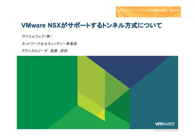 VMware NSXがサポートするトンネル方式について ヴイエムウェア(株) ネットワーク&セキュリティー事業部 テクニカルリーダ 進藤 資訓  © 2014 VMware Inc. All rights reserved
