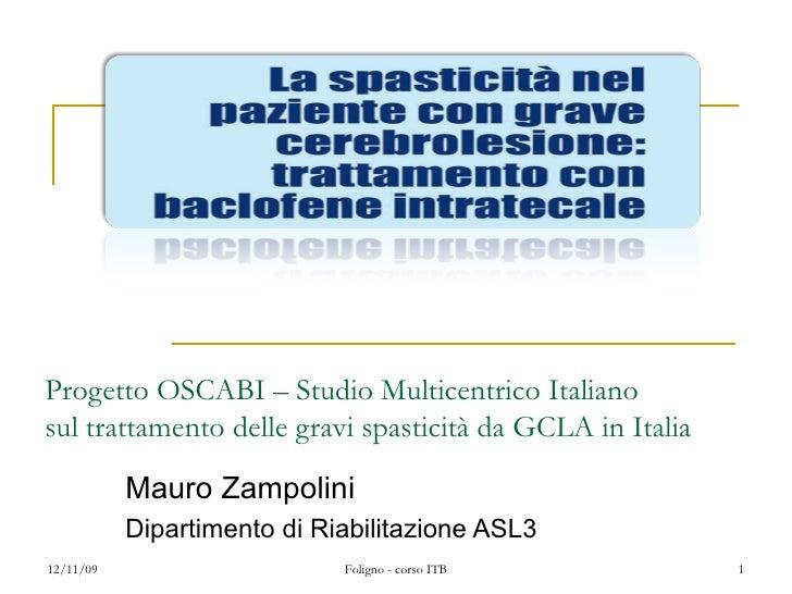 Progetto OSCABI – Studio Multicentrico Italiano sul trattamento delle gravi spasticità da GCLA in Italia Mauro Zampolini D...
