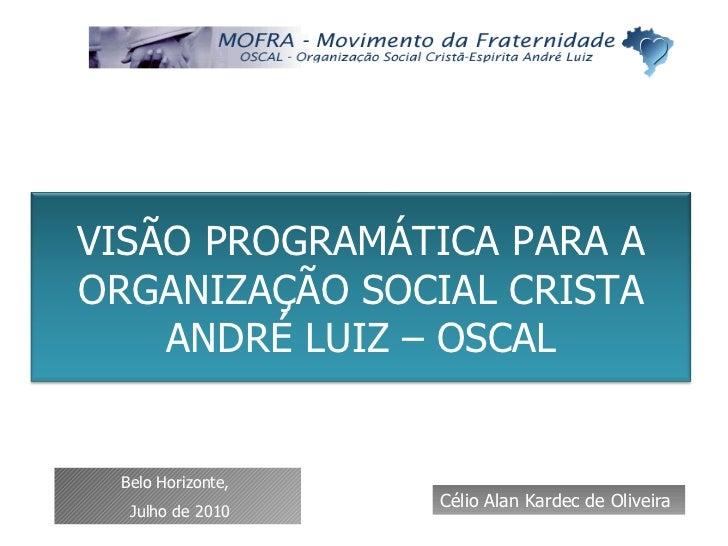 Célio Alan Kardec de Oliveira Belo Horizonte,  Julho de 2010 VISÃO PROGRAMÁTICA PARA A ORGANIZAÇÃO SOCIAL CRISTA ANDRÉ LUI...