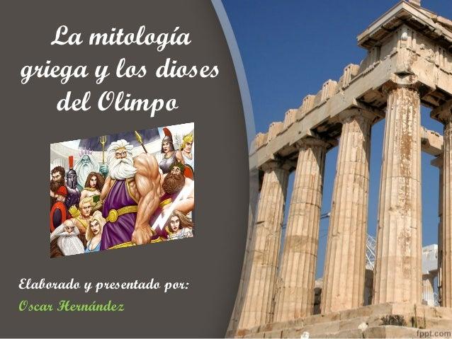 La mitologíagriega y los dioses    del OlimpoElaborado y presentado por:Oscar Hernández