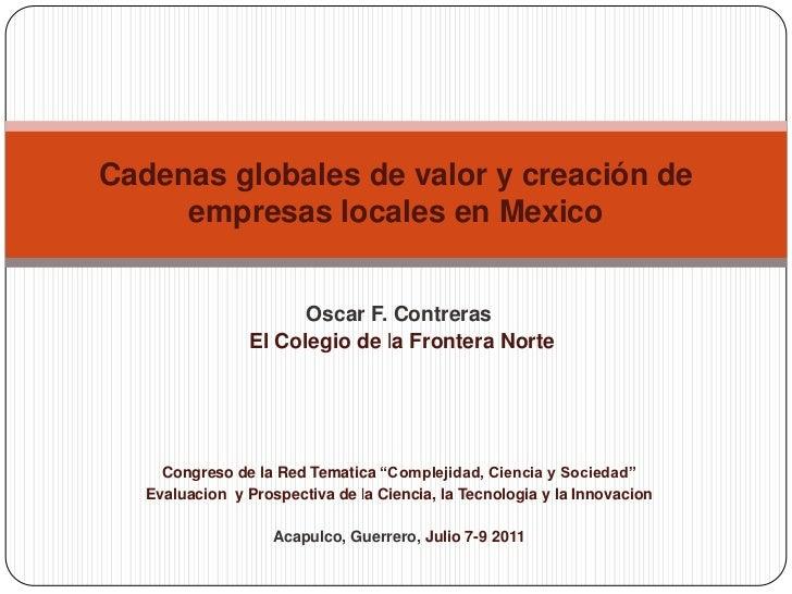 Cadenas globales de valor y creación de empresas locales en Mexico<br />Oscar F. Contreras<br />El Colegio de la Frontera ...