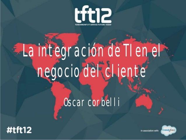 La integración de TI en el   negocio del cliente       Oscar corbelli