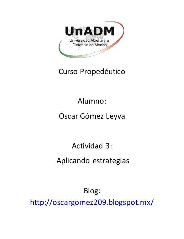 Curso Propedéutico Alumno: Oscar Gómez Leyva Actividad 3: Aplicando estrategias Blog: http://oscargomez209.blogspot.mx/