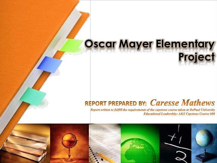 Oscar Mayer ElementaryProject<br />REPORT PREPARED BY:  Caresse Mathews<br />Report written to fulfill the requirements of...