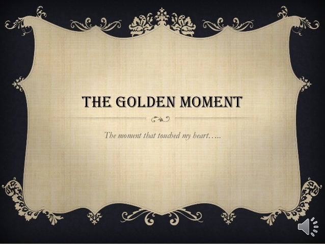 THE GOLDEN MOMENT  The moment that touched my heart…..