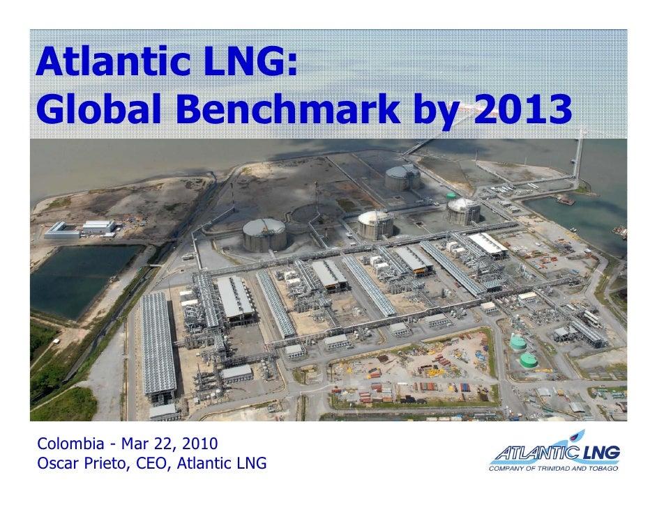 Atlantic LNG: Global Benchmark by 2013  l b l      h  kb     Colombia - Mar 22, 2010 Oscar Prieto, CEO, Atlantic LNG