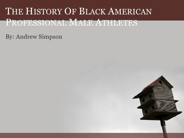 THE HISTORY OF BLACK AMERICAN PROFESSIONAL MALE ATHLETES By: Andrew Simpson