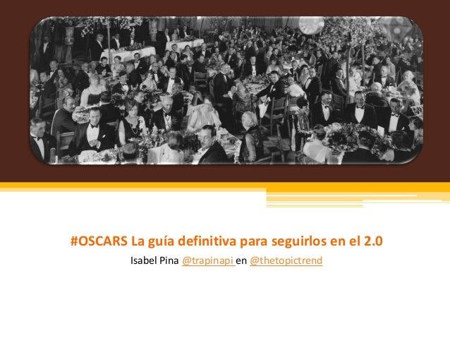 #OSCARS La guía definitiva para seguirlos en el 2.0         Isabel Pina @trapinapi en @thetopictrend