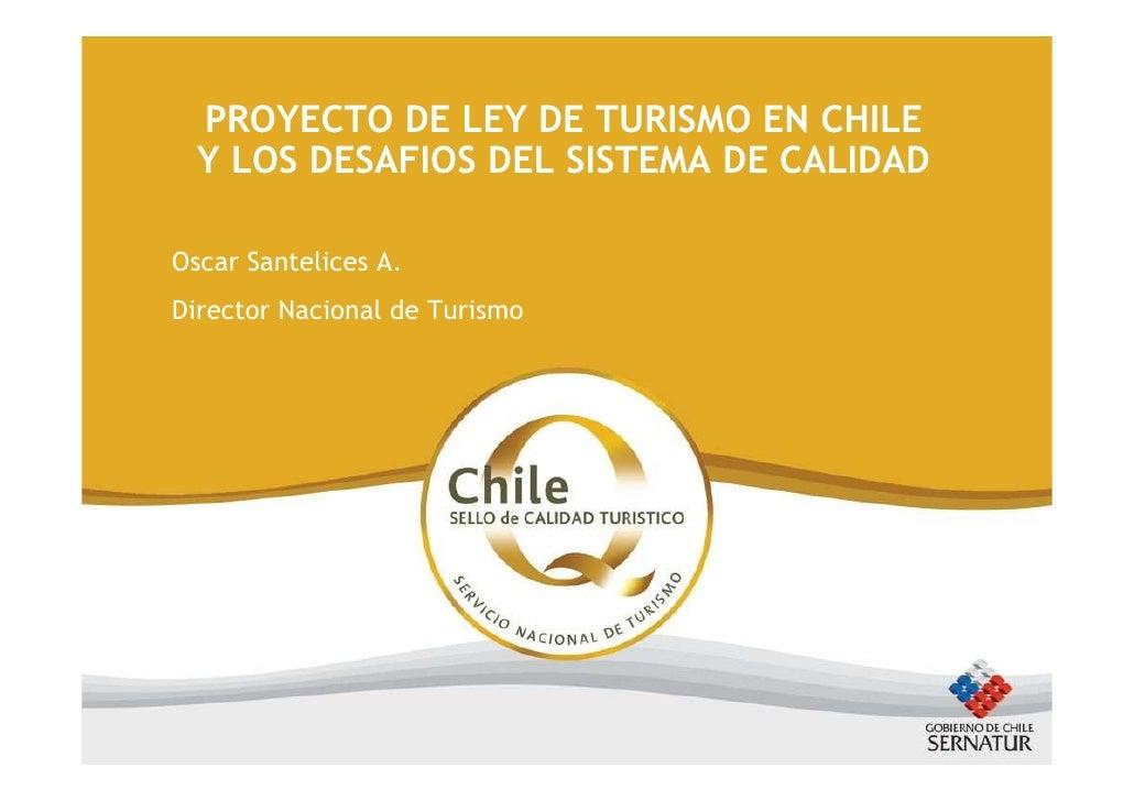 PROYECTO DE LEY DE TURISMO EN CHILE   Y LOS DESAFIOS DEL SISTEMA DE CALIDAD  Oscar Santelices A. Director Nacional de Turi...