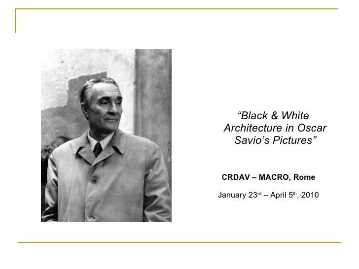 "<ul><ul><li>"" Black & White Architecture in Oscar Savio's Pictures"" </li></ul></ul><ul><ul><li>CRDAV – MACRO, Rome </li></..."