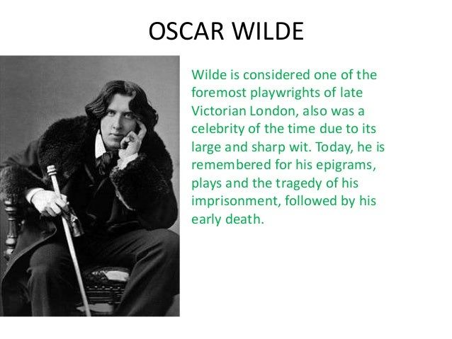 OSCAR WILDE   Wilde is considered one of the   foremost playwrights of late   Victorian London, also was a   celebrity of ...