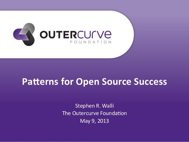 Pa#erns for Open Source Success Stephen R. Walli The Outercurve Founda7on May 9, 2013