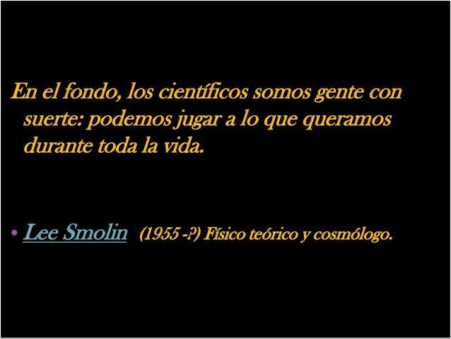 En el fondo, los científicos somos gente con suerte: podemos jugar a lo que queramos durante toda la vida.• Lee Smolin (19...