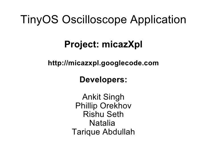 TinyOS Oscilloscope Application Project: micazXpl http://micazxpl.googlecode.com Developers: Ankit Singh Phillip Orekhov R...