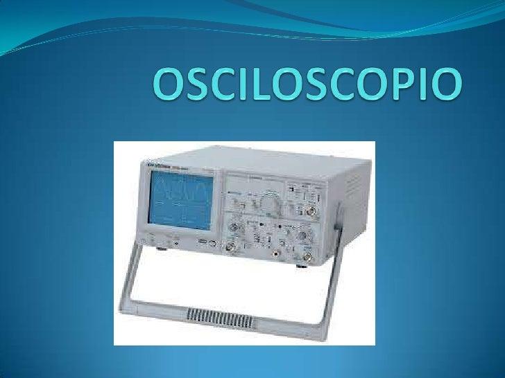 Contenido Definición de osciloscopio Función de un osciloscopios Tipos de Osciloscopios Controles de un osciloscopios...