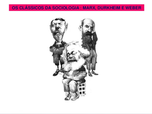OS CLÁSSICOS DADA SOCIOLOGIA:: MARX, DURKHEIM E WEBER   OS CLÁSSICOS SOCIOLOGIA MARX, DURKHEIM E WEBER